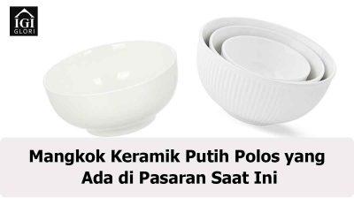 Mangkok Keramik Putih Polos yang Ada di Pasaran Saat Ini